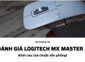 Đánh giá Logitech MX Master 3: Đỉnh cao của chuột văn phòng
